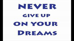 Never Give Up On Your Dreams.